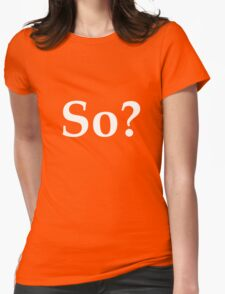 So? - question the validity of everything Womens Fitted T-Shirt