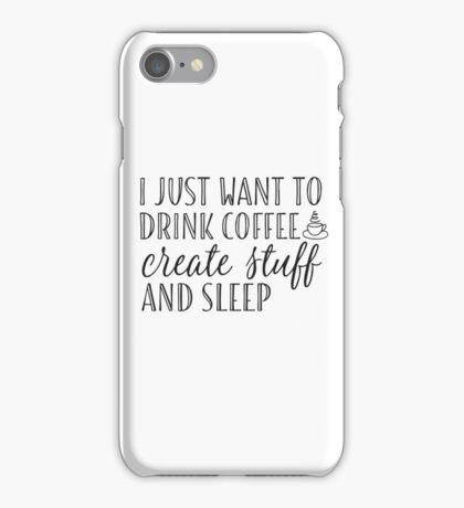 I Just Want to Drink Coffee, Create Stuff & Sleep iPhone Case/Skin