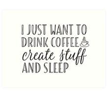 I Just Want to Drink Coffee, Create Stuff & Sleep Art Print