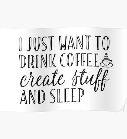 I Just Want to Drink Coffee, Create Stuff & Sleep Poster