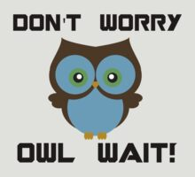 Don't Worry. Owl Wait! by brzt