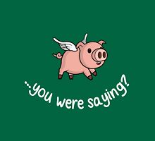 Yeah, when pigs fly! Unisex T-Shirt