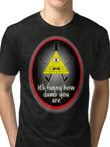 It's Funny How Dumb You Are Tri-blend T-Shirt