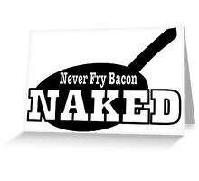 Never Fry Bacon Naked funny slogan Greeting Card