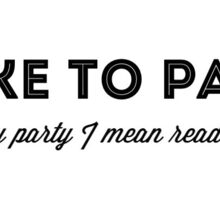 I like to party, and by party I mean read books Sticker