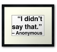 """""""I didn't say that."""" - Anonymous Framed Print"""
