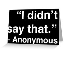 """I didn't say that."" - Anonymous (White Text) Greeting Card"