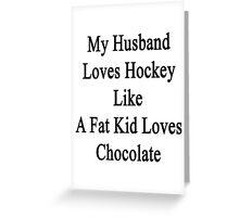 My Husband Loves Hockey Like A Fat Kid Loves Chocolate  Greeting Card