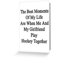 The Best Moments Of My Life Are When Me And My Girlfriend Play Hockey Together  Greeting Card