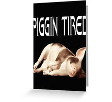 Piggin Tired .. tee shirt Greeting Card
