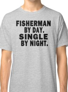 Fisherman by Day. Single by Night. Classic T-Shirt