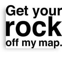 Get your rock off my map. Canvas Print