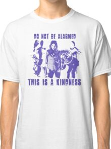 Do Not Be Alarmed. This is a Kindness. Classic T-Shirt