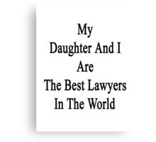 My Daughter And I Are The Best Lawyers In The World  Canvas Print