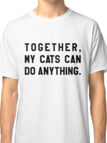 Together, My Cats Can Do Anything Classic T-Shirt
