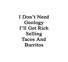 I Don't Need Geology I'll Get Rich Selling Tacos And Burritos  by supernova23