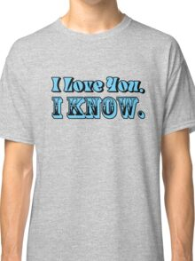 I Love You, I Know Classic T-Shirt