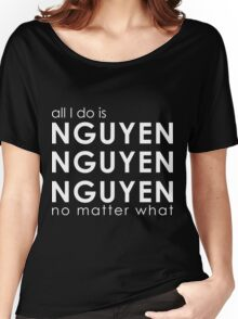 All I Do is NGUYEN NGUYEN NGUYEN No Matter What  Women's Relaxed Fit T-Shirt