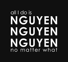 All I Do is NGUYEN NGUYEN NGUYEN No Matter What  T-Shirt