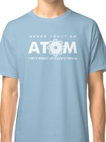 NEVER TRUST AN ATOM MAKE UP EVERYTHING FUNNY COLLEGE SCIENCE GEEK T-SHIRT TEE Classic T-Shirt