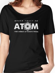 NEVER TRUST AN ATOM MAKE UP EVERYTHING FUNNY COLLEGE SCIENCE GEEK T-SHIRT TEE Women's Relaxed Fit T-Shirt