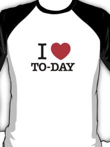 I Love TO-DAY T-Shirt