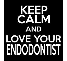 KEEP CALM AND LOVE YOUR ENDODONTIST Photographic Print