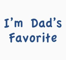 I'm Dad's Favorite by FunniestSayings