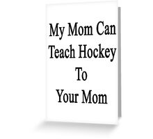 My Mom Can Teach Hockey To Your Mom  Greeting Card
