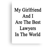 My Girlfriend And I Are The Best Lawyers In The World  Canvas Print
