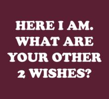 Here I Am. What Are Your Other 2 Wishes? by FunniestSayings