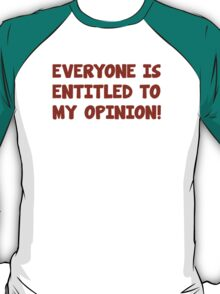 Everyone Is Entitled To My Opinion! T-Shirt