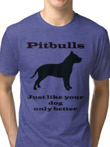 Pitbulls - just like your dog only better Tri-blend T-Shirt