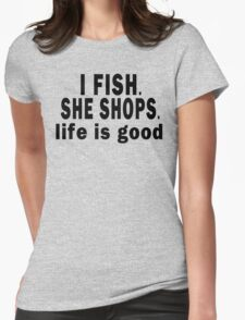 I Fish. She Shops. Life is Good Womens Fitted T-Shirt