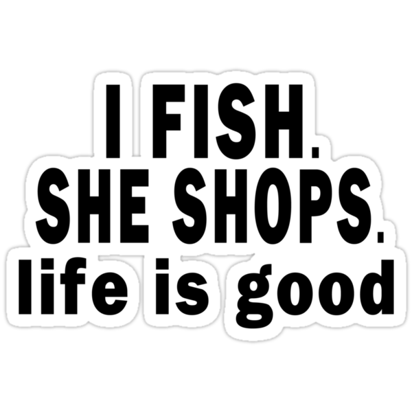 I Fish. She Shops. Life is Good by Marcia Rubin