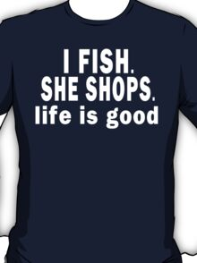 I Fish. She Shops. Life is Good T-Shirt