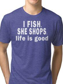 I Fish. She Shops. Life is Good Tri-blend T-Shirt
