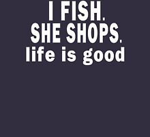 I Fish. She Shops. Life is Good Unisex T-Shirt