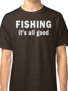 Fishing. It's all Good Classic T-Shirt