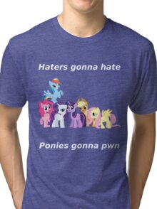 Haters gonna hate, Ponies gonna pwn Tri-blend T-Shirt