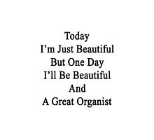 Today I'm Just Beautiful But One Day I'll Be Beautiful And A Great Organist  by supernova23