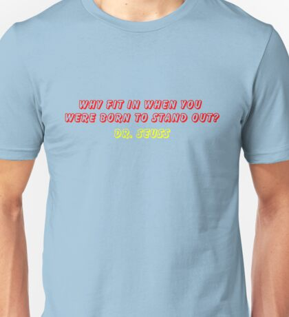 """""""Why Fit In When You Were Born To Stand Out?""""- DR SEUSS QUOTE Unisex T-Shirt"""