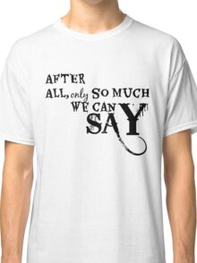 After All, Only So Much We Can Say Classic T-Shirt