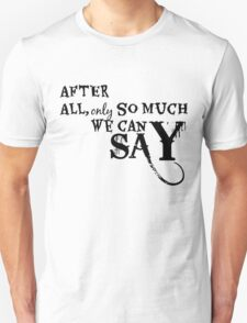 After All, Only So Much We Can Say Unisex T-Shirt