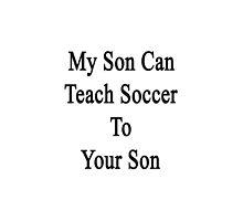 My Son Can Teach Soccer To Your Son by supernova23