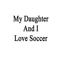 My Daughter And I Love Soccer  by supernova23