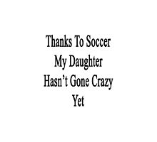 Thanks To Soccer My Daughter Hasn't Gone Crazy Yet  by supernova23