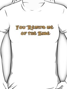 You remind me of the babe! T-Shirt