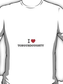 I Love TONGUEDOUGHTY T-Shirt
