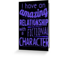 I have an amazing relationship with a fictional character Greeting Card